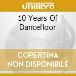 10 YEARS OF DANCEFLOOR                    cd musicale di Artisti Vari
