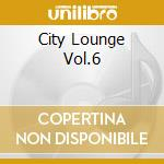 CITY LOUNGE VOL.6                         cd musicale di ARTISTI VARI