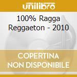 100% RAGGA REGGAETON - 2010               cd musicale di Artisti Vari