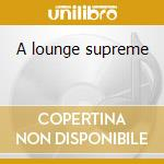 A lounge supreme cd musicale