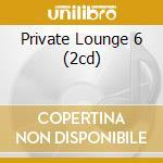 PRIVATE LOUNGE 6 (2CD) cd musicale di ARTISTI VARI