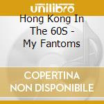 Hong Kong In The 60S - My Fantoms cd musicale di Hong kong in the 60s