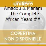 Amadou & Mariam - The Complete African Years cd musicale di AMADOU & MARIAM