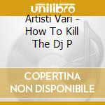 Artisti Vari - How To Kill The Dj P cd musicale di ARTISTI VARI