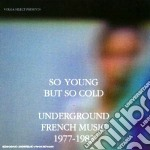 Artisti Vari - So Young But So Cold-undeground French Music cd musicale