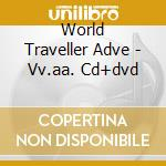 World Traveller Adve - Vv.aa. Cd+dvd cd musicale di World traveller adve
