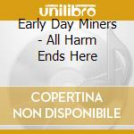Early Day Miners - All Harm Ends Here cd musicale di EARLY DAY MINERS