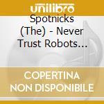 NEVER TRUST ROBOTS cd musicale di SPOTNICKS