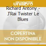 Richard Antony - J'Rai Twister Le Blues cd musicale di ANTONY RICHARD