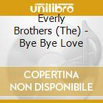The Everly Brothers - Bye Bye Love cd musicale di EVERLY BROTHERS