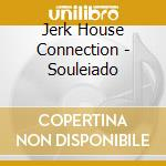 SOULEIADO cd musicale di JERK HOUSE CONNECTIO