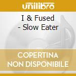 I & Fused - Slow Eater cd musicale di I&FUSED