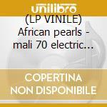 (LP VINILE) African pearls - mali 70 electric mali lp vinile di Artisti Vari
