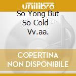 So Yong But So Cold - Vv.aa. cd musicale di ARTISTI VARI
