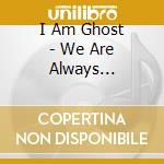 I Am Ghost - We Are Always Searching cd musicale di I AM GHOST