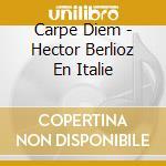 Carpe Diem - Berlioz En Italie cd musicale di Hector Berlioz