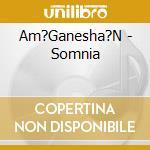 SOMNIA                                    cd musicale di AM'GANESHA'N
