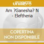 ELEFTHERIA                                cd musicale di AM'GANESHA'N