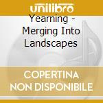 MERGING INTO LANDSCAPES                   cd musicale di YEARNING
