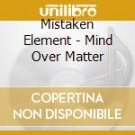 MIND OVER MATTER                          cd musicale di Element Mistaken