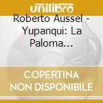 Roberto Aussel - Yupanqui: La Paloma Enamorada cd musicale di Atahualpa Yupanqui