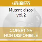 Mutant disco vol.2 cd musicale di Artisti Vari