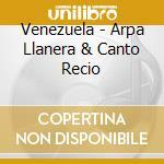 Various - Venezuela - Arpa Llanera & Canto Recio cd musicale di ARTISTI VARI