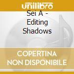 Sei A - Editing Shadows cd musicale di A Sei