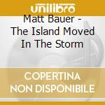 THE ISLAND MOVED.                         cd musicale di Matt Bauer