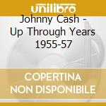 Johnny Cash - Up Through Years 1955-57 cd musicale di CASH JOHNNY