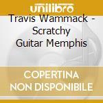 SCRATCHY GUITAR MEMPHIS cd musicale di TRAVIS WAMMACK