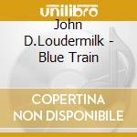 BLUE TRAIN cd musicale di LOUDERMILK JOHN D.
