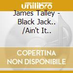 BLACK JACK.../AIN'T IT.. cd musicale di JAMES TALLEY