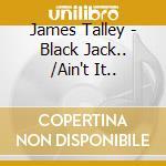 BLACK JACK.../AIN'T IT.. cd musicale di JAMES TALLEY