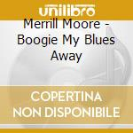 Merrill Moore - Boogie My Blues Away cd musicale di MERRILL MOORE