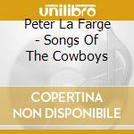 SONGS OF THE COWBOYS cd musicale di PETER LA FARGE
