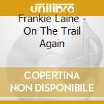 Frankie Laine - On The Trail Again cd musicale di LAINE FRANKIE