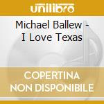 I LOVE TEXAS cd musicale di BALLEW MICHAEL