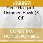 UNTAMED HAWK cd musicale di MERLE HAGGARD (5 CD)