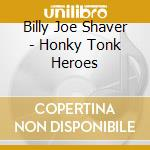 HONKY TONK HEROES cd musicale di BILLY JOE SHAVER