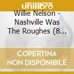 NASHVILLE WAS THE ROUGHES cd musicale di WILLIE NELSON (8 CD)