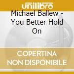 YOU BETTER HOLD ON cd musicale di MICDHAEL BALLEW
