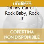 Johnny Carroll - Rock Baby, Rock It cd musicale di CARROLL JOHNNY