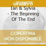 THE BEGINNING OF THE END cd musicale di IAN & SYLVIA