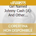 A GIRL NAMED JOHNNY CASH                  cd musicale di ARTISTI VARI