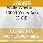 10000 YEARS AGO cd musicale di WALLY WHYTON (3 CD)