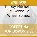 I'M GONNA BE WHEEL SOME.. cd musicale di MITCHELL BOBBY