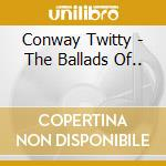 The ballads of.. cd musicale di Twitty Conway
