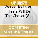 TEARS WILL BE THE CHASER. cd musicale di WANDA JACKSON (8 CD)
