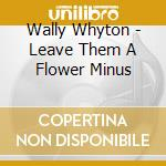 LEAVE THEM A FLOWER cd musicale di WHYTON WALLY